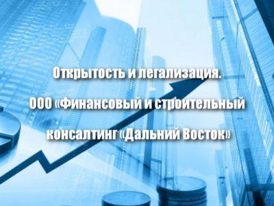 Открытость и легализация. ООО «Финансовый и строительный  консалтинг «Дальний Восток»