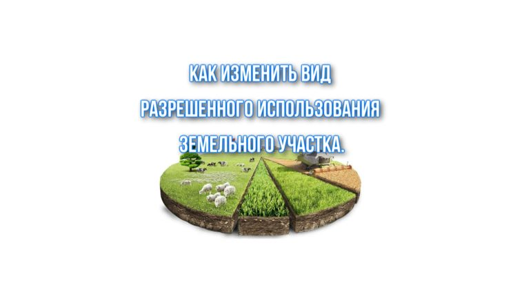 Как изменить вид разрешенного использования  земельного участка.